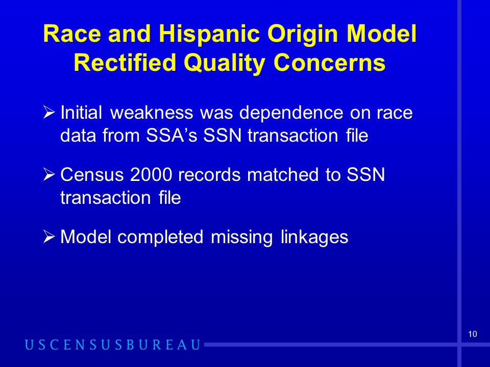 10 Race and Hispanic Origin Model Rectified Quality Concerns  Initial weakness was dependence on race data from SSA's SSN transaction file  Census 2