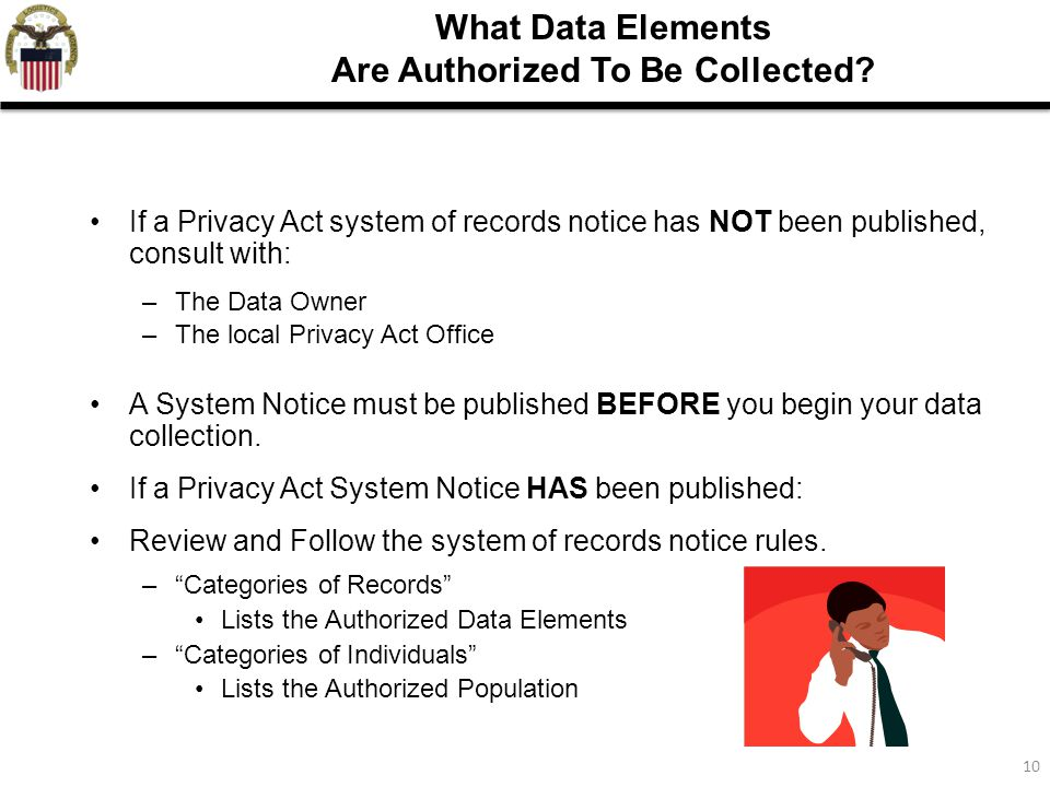 10 What Data Elements Are Authorized To Be Collected? If a Privacy Act system of records notice has NOT been published, consult with: –The Data Owner