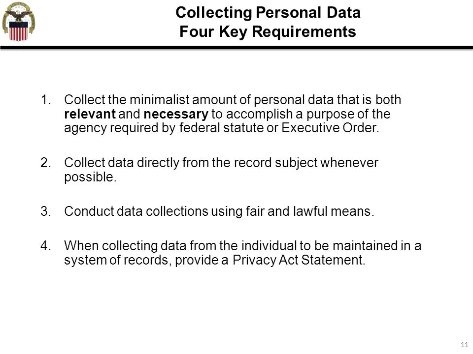 11 Collecting Personal Data Four Key Requirements 1.Collect the minimalist amount of personal data that is both relevant and necessary to accomplish a