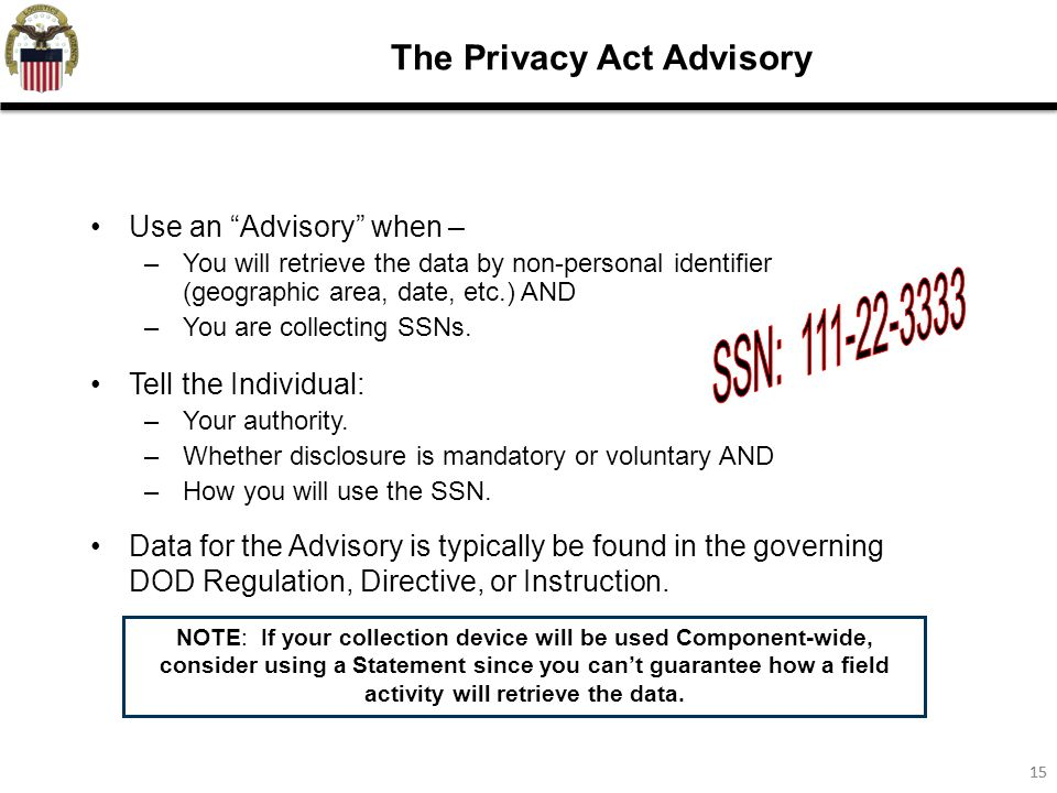 15 The Privacy Act Advisory Use an Advisory when – –You will retrieve the data by non-personal identifier (geographic area, date, etc.) AND –You are collecting SSNs.