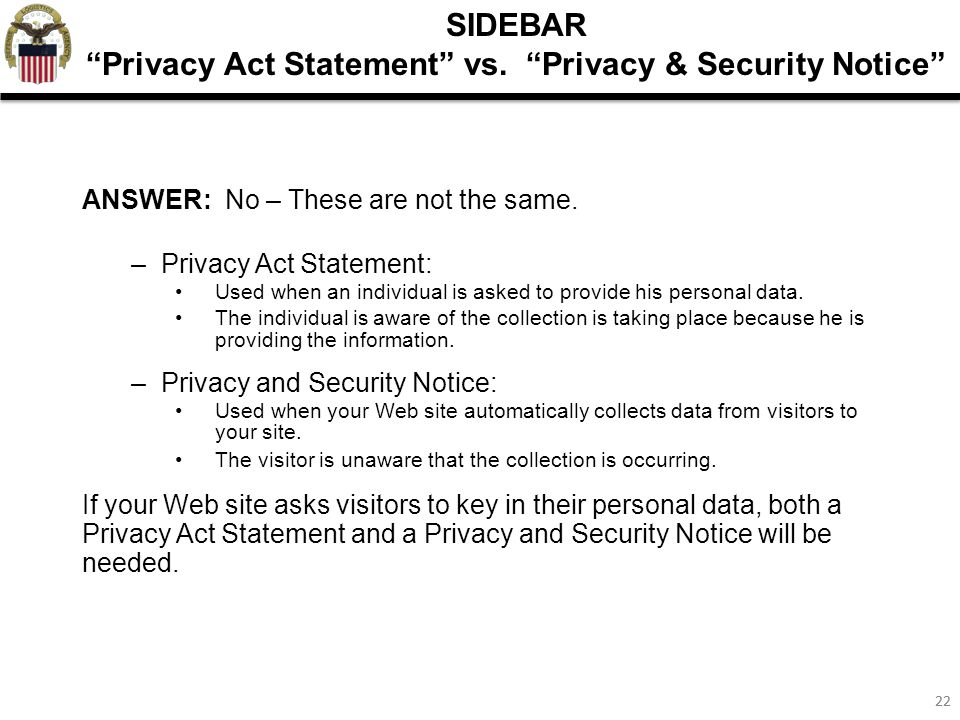 """22 SIDEBAR """"Privacy Act Statement"""" vs. """"Privacy & Security Notice"""" ANSWER: No – These are not the same. –Privacy Act Statement: Used when an individua"""