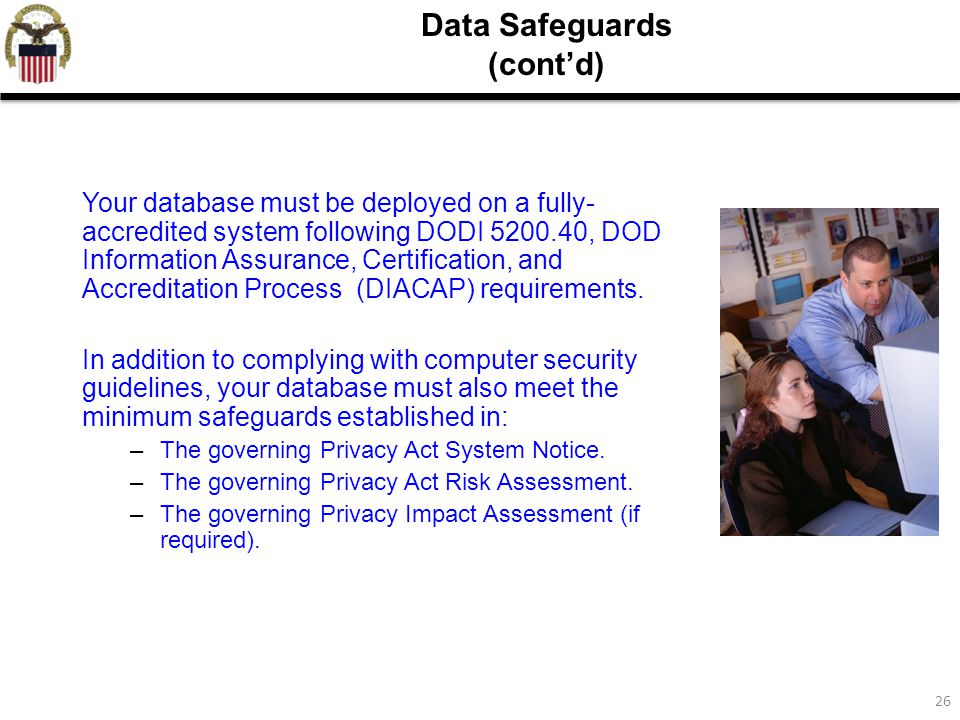 26 Data Safeguards (cont'd) Your database must be deployed on a fully- accredited system following DODI 5200.40, DOD Information Assurance, Certification, and Accreditation Process (DIACAP) requirements.