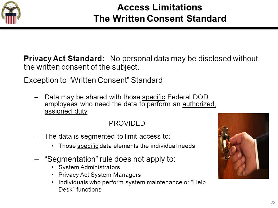 28 Access Limitations The Written Consent Standard Exception to Written Consent Standard –Data may be shared with those specific Federal DOD employees who need the data to perform an authorized, assigned duty – PROVIDED – –The data is segmented to limit access to: Those specific data elements the individual needs.