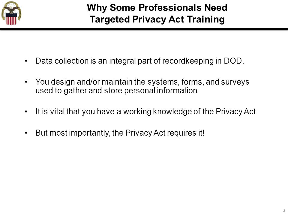 3 Why Some Professionals Need Targeted Privacy Act Training Data collection is an integral part of recordkeeping in DOD. You design and/or maintain th