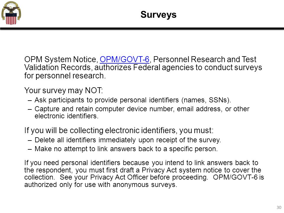 30 Surveys OPM System Notice, OPM/GOVT-6, Personnel Research and Test Validation Records, authorizes Federal agencies to conduct surveys for personnel