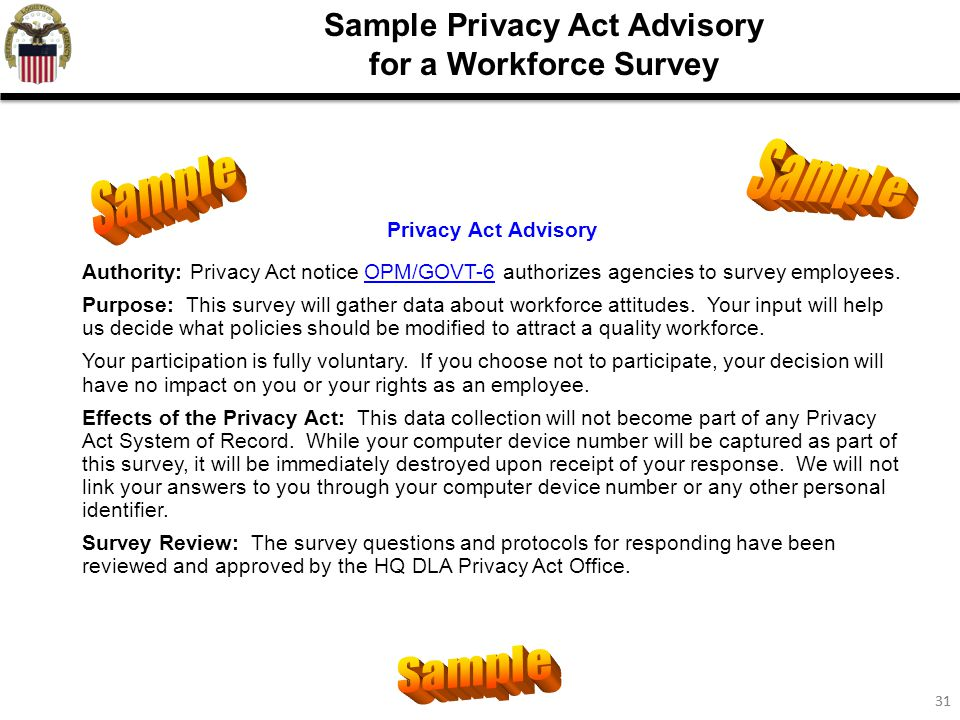 31 Sample Privacy Act Advisory for a Workforce Survey Privacy Act Advisory Authority: Privacy Act notice OPM/GOVT-6 authorizes agencies to survey empl
