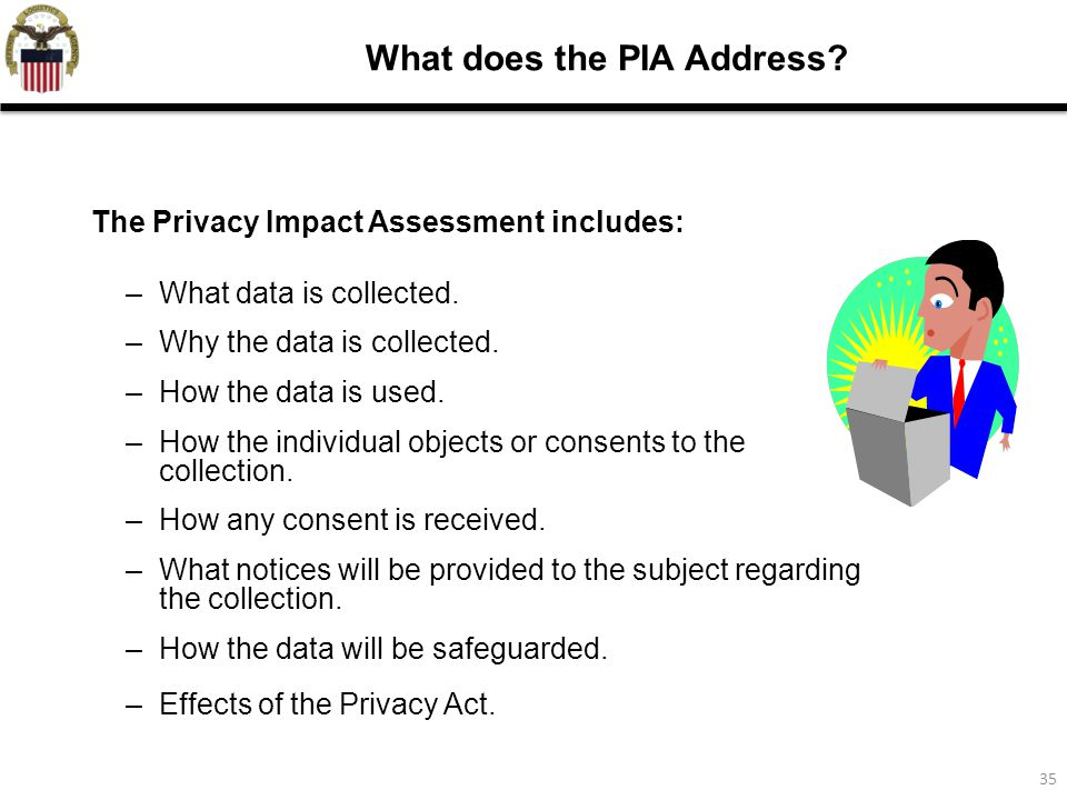 35 What does the PIA Address. The Privacy Impact Assessment includes: –What data is collected.