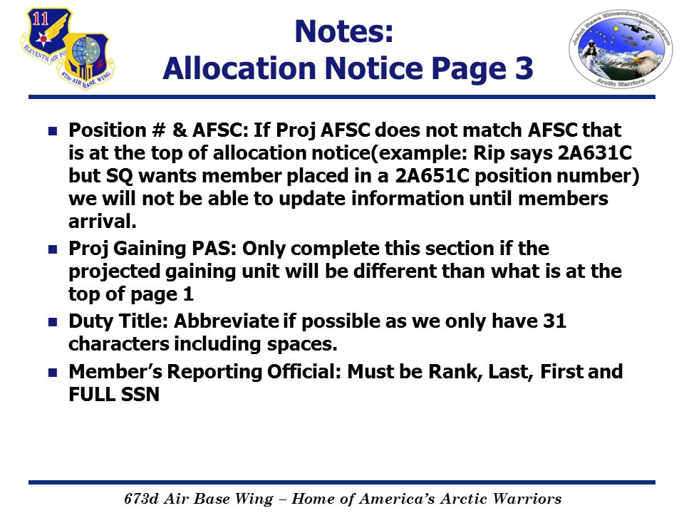 673d Air Base Wing – Home of America's Arctic Warriors Notes: Allocation Notice Page 3 Position # & AFSC: If Proj AFSC does not match AFSC that is at the top of allocation notice(example: Rip says 2A631C but SQ wants member placed in a 2A651C position number) we will not be able to update information until members arrival.