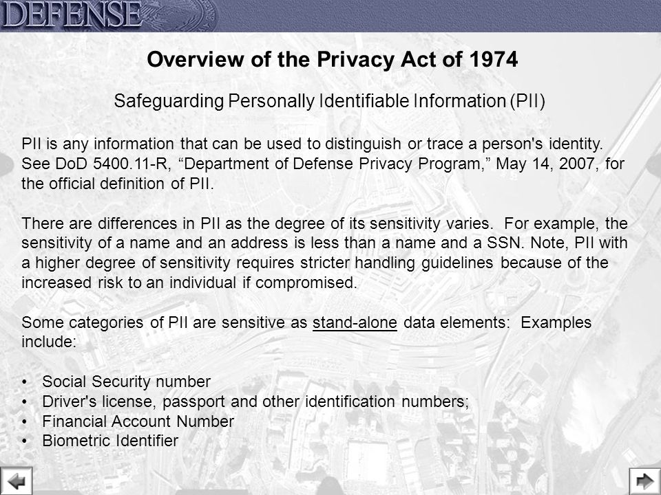 16 Safeguarding Personally Identifiable Information (PII) PII is any information that can be used to distinguish or trace a person's identity. See DoD