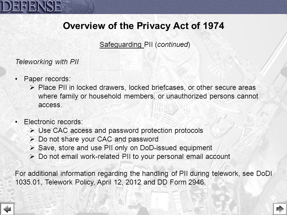 24 Safeguarding PII (continued) Teleworking with PII Paper records:  Place PII in locked drawers, locked briefcases, or other secure areas where fami