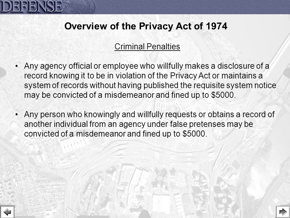 27 Criminal Penalties Any agency official or employee who willfully makes a disclosure of a record knowing it to be in violation of the Privacy Act or