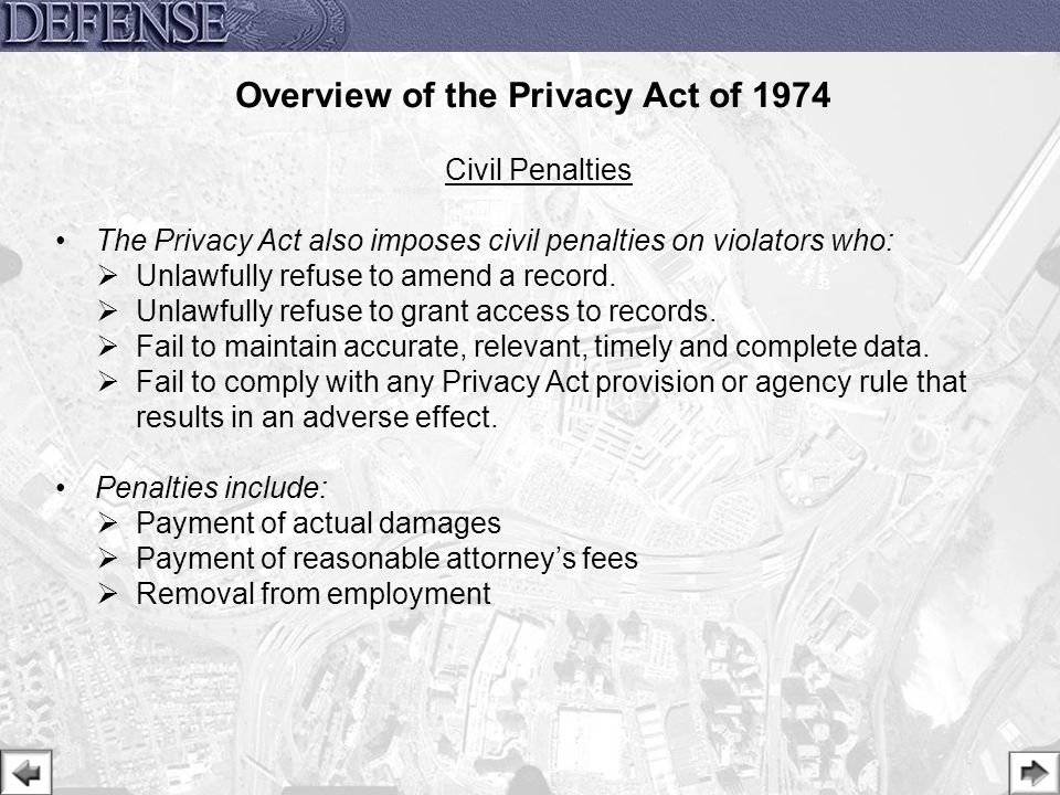 28 Civil Penalties The Privacy Act also imposes civil penalties on violators who:  Unlawfully refuse to amend a record.  Unlawfully refuse to grant