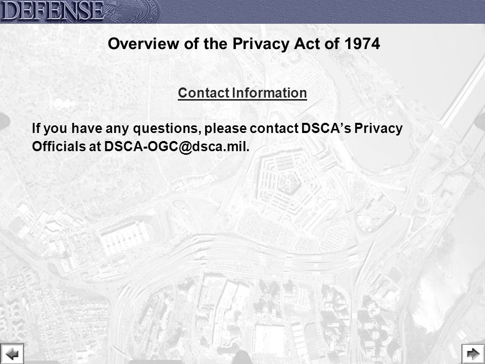 31 Overview of the Privacy Act of 1974 Contact Information If you have any questions, please contact DSCA's Privacy Officials at DSCA-OGC@dsca.mil.