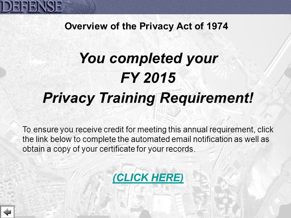 32 Overview of the Privacy Act of 1974 You completed your FY 2015 Privacy Training Requirement! To ensure you receive credit for meeting this annual r