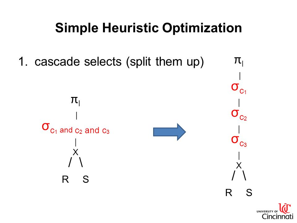 Simple Heuristic Optimization 1.cascade selects (split them up) π l | σ c 1 and c 2 and c 3 | X / \ R S π l | σ c 1 | σ c 2 | σ c 3 | X / \ R S