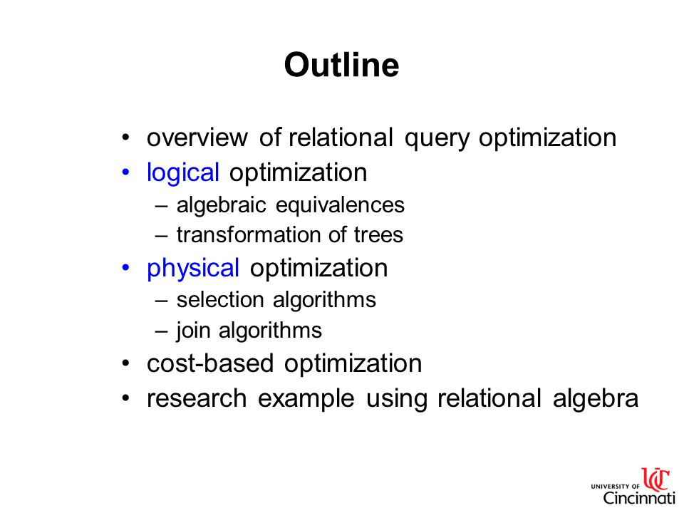 Outline overview of relational query optimization logical optimization –algebraic equivalences –transformation of trees physical optimization –selection algorithms –join algorithms cost-based optimization research example using relational algebra
