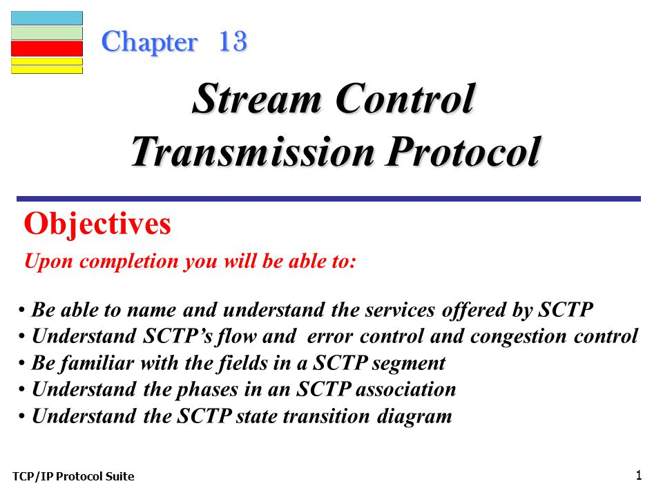 TCP/IP Protocol Suite 1 Chapter 13 Upon completion you will be able to: Stream Control Transmission Protocol Be able to name and understand the services offered by SCTP Understand SCTP's flow and error control and congestion control Be familiar with the fields in a SCTP segment Understand the phases in an SCTP association Understand the SCTP state transition diagram Objectives