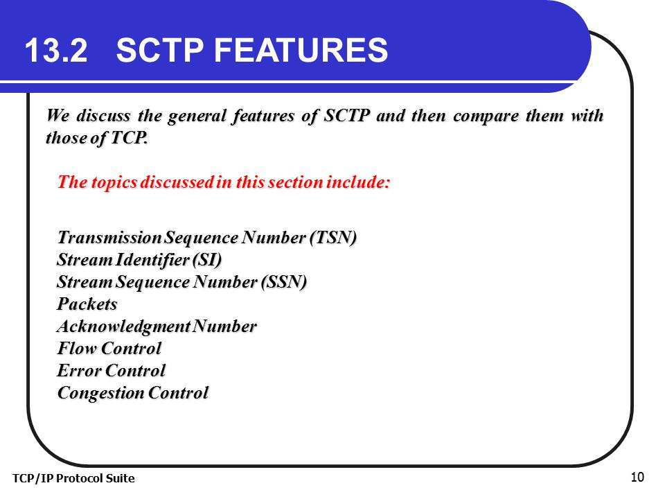 TCP/IP Protocol Suite 10 13.2 SCTP FEATURES We discuss the general features of SCTP and then compare them with those of TCP.