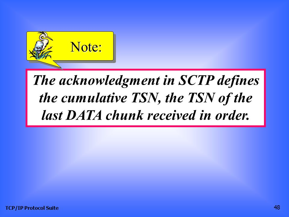 TCP/IP Protocol Suite 48 The acknowledgment in SCTP defines the cumulative TSN, the TSN of the last DATA chunk received in order.