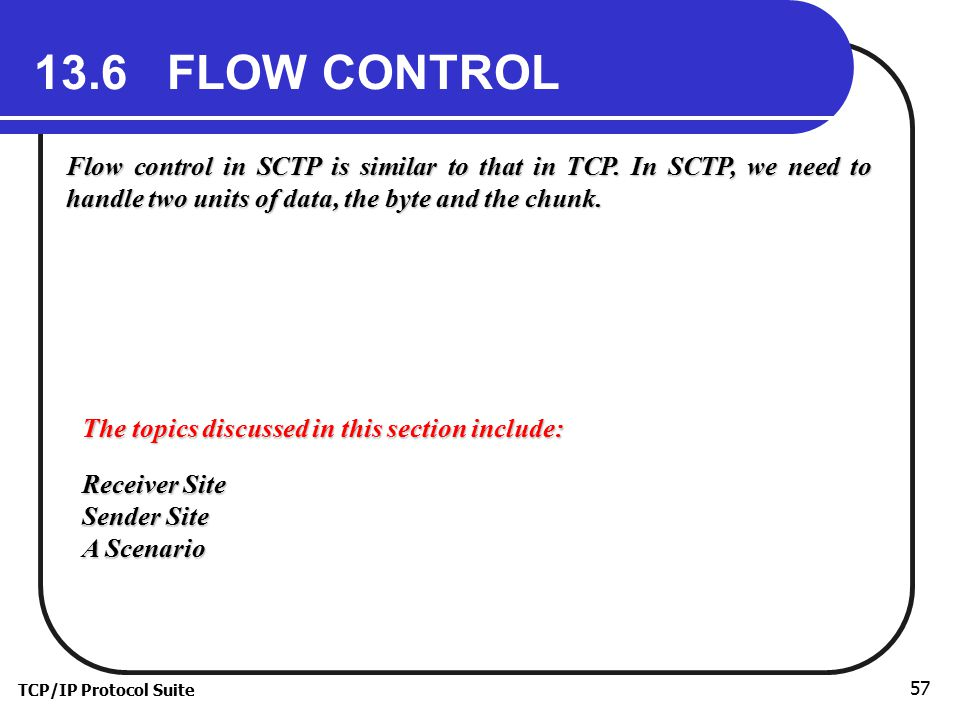 TCP/IP Protocol Suite 57 13.6 FLOW CONTROL Flow control in SCTP is similar to that in TCP.