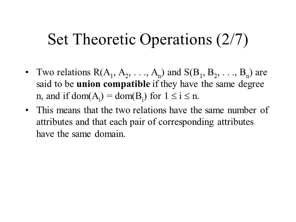Set Theoretic Operations (2/7) Two relations R(A 1, A 2,..., A n ) and S(B 1, B 2,..., B n ) are said to be union compatible if they have the same deg