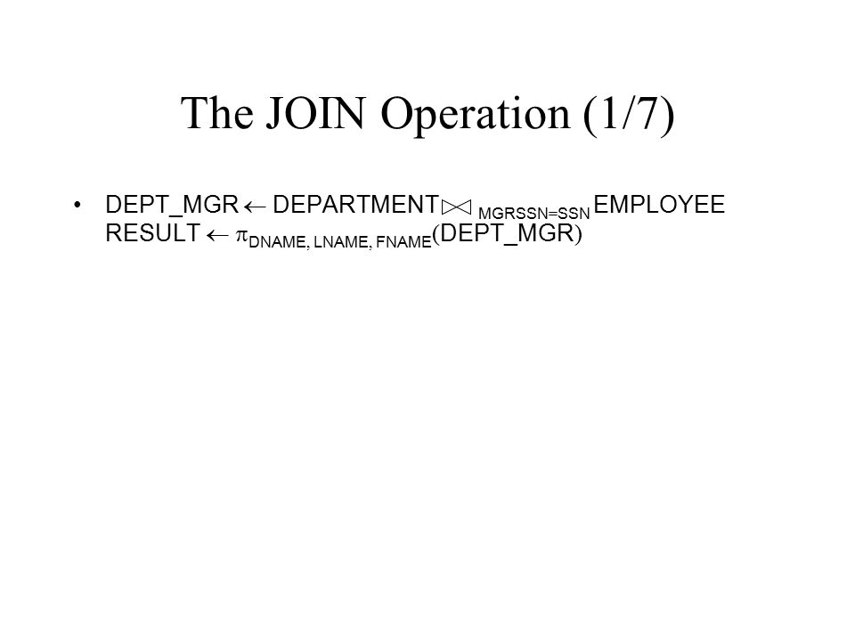 The JOIN Operation (1/7) DEPT_MGR  DEPARTMENT MGRSSN = SSN EMPLOYEE RESULT   DNAME, LNAME, FNAME ( DEPT_MGR )