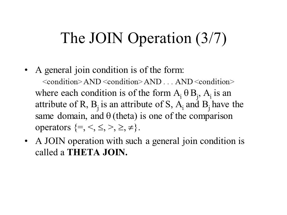 The JOIN Operation (3/7) A general join condition is of the form: AND AND... AND where each condition is of the form A i  B j, A i is an attribute of