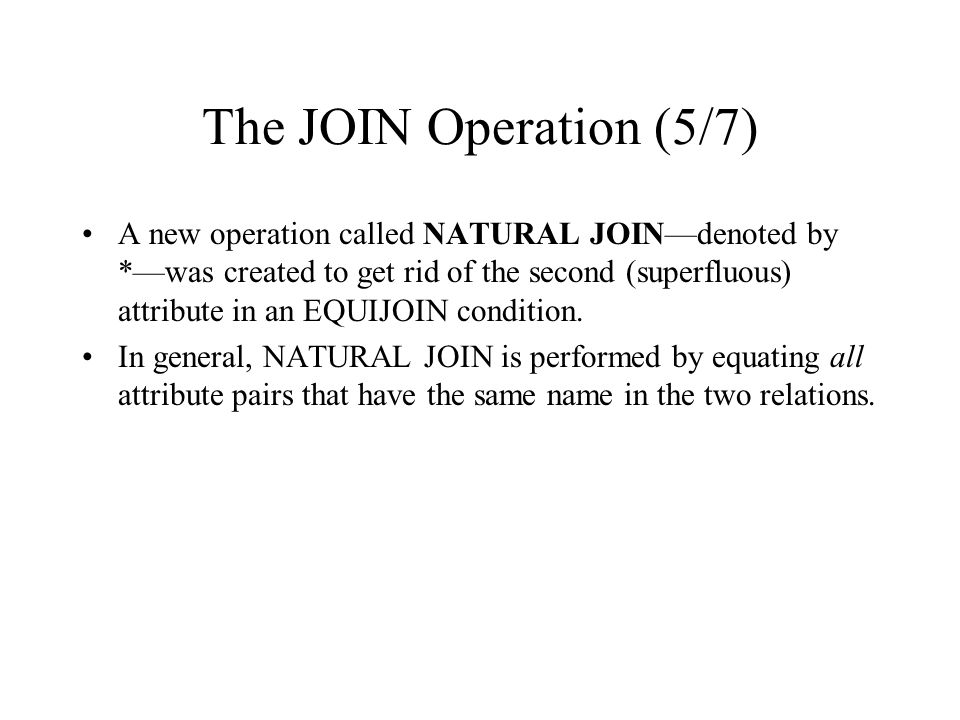 The JOIN Operation (5/7) A new operation called NATURAL JOIN—denoted by *—was created to get rid of the second (superfluous) attribute in an EQUIJOIN