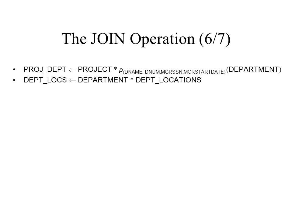 The JOIN Operation (6/7) PROJ_DEPT  PROJECT *  ( DNAME, DNUM, MGRSSN, MGRSTARTDATE ) ( DEPARTMENT ) DEPT_LOCS  DEPARTMENT * DEPT_LOCATIONS