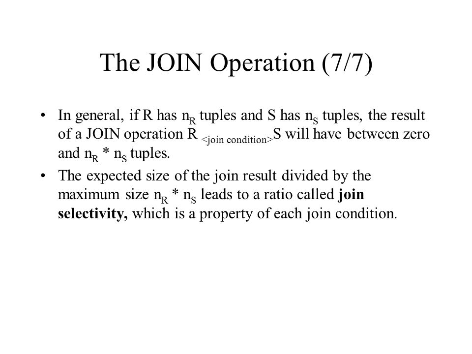 The JOIN Operation (7/7) In general, if R has n R tuples and S has n S tuples, the result of a JOIN operation R S will have between zero and n R * n S