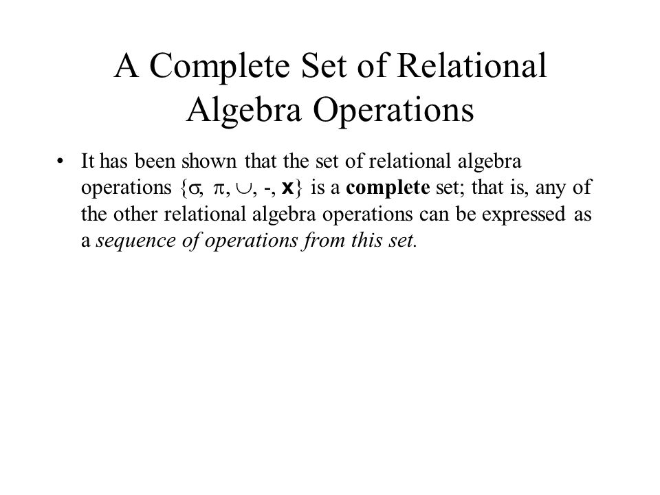 A Complete Set of Relational Algebra Operations It has been shown that the set of relational algebra operations { , , , -, x } is a complete set; t