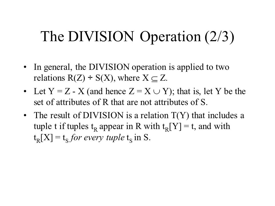 The DIVISION Operation (2/3) In general, the DIVISION operation is applied to two relations R(Z) ÷ S(X), where X  Z. Let Y = Z - X (and hence Z = X 