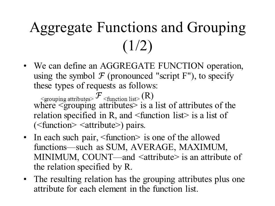Aggregate Functions and Grouping (1/2) We can define an AGGREGATE FUNCTION operation, using the symbol ℱ (pronounced