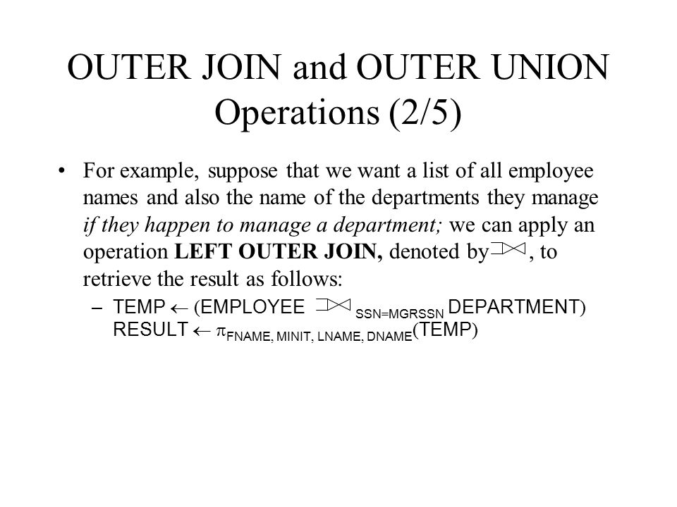 OUTER JOIN and OUTER UNION Operations (2/5) For example, suppose that we want a list of all employee names and also the name of the departments they m