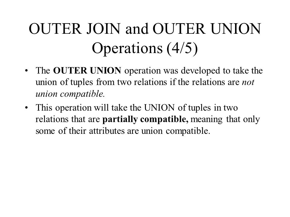 OUTER JOIN and OUTER UNION Operations (4/5) The OUTER UNION operation was developed to take the union of tuples from two relations if the relations ar