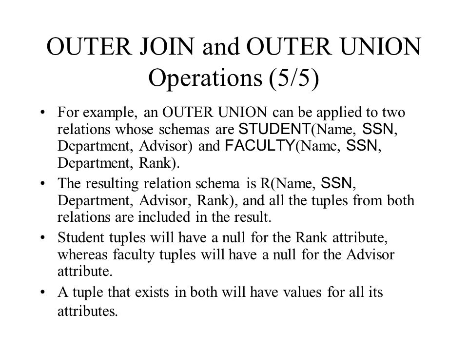 OUTER JOIN and OUTER UNION Operations (5/5) For example, an OUTER UNION can be applied to two relations whose schemas are STUDENT (Name, SSN, Departme