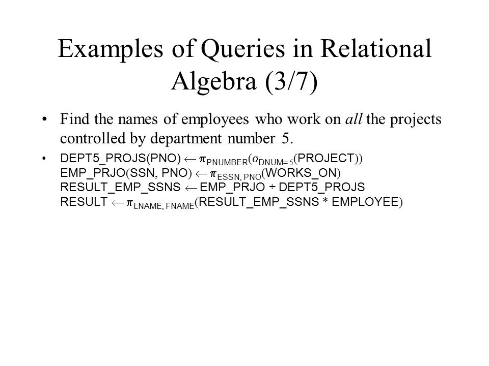 Examples of Queries in Relational Algebra (3/7) Find the names of employees who work on all the projects controlled by department number 5. DEPT5 _ PR