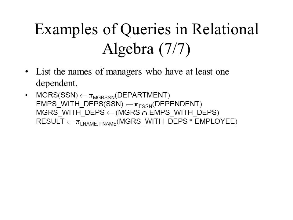 Examples of Queries in Relational Algebra (7/7) List the names of managers who have at least one dependent. MGRS ( SSN )   MGRSSN ( DEPARTMENT ) EMP