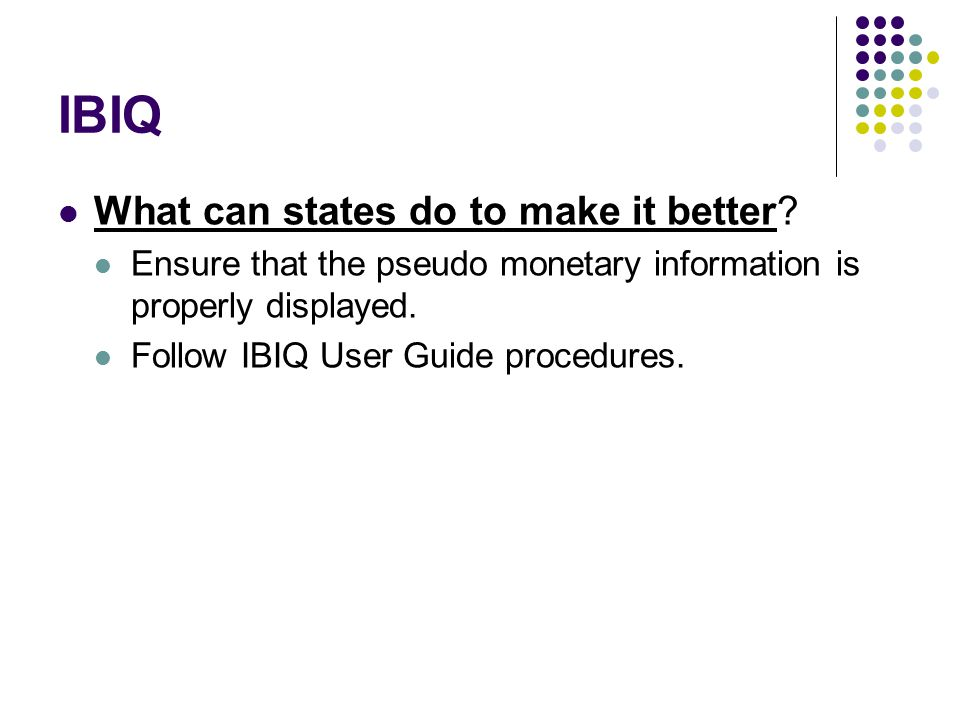 IBIQ What can states do to make it better? Ensure that the pseudo monetary information is properly displayed. Follow IBIQ User Guide procedures.
