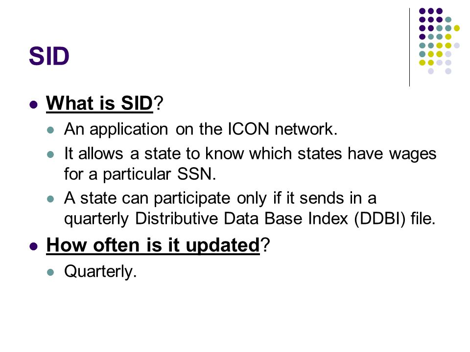 SID What is SID? An application on the ICON network. It allows a state to know which states have wages for a particular SSN. A state can participate o