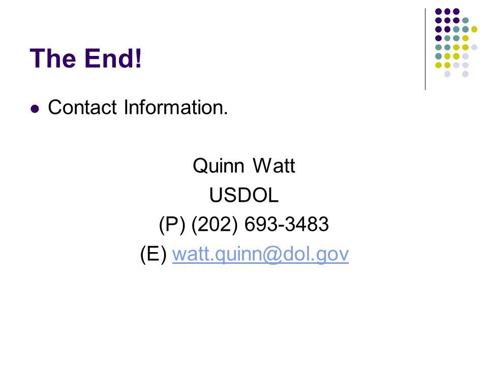 The End! Contact Information. Quinn Watt USDOL (P) (202) 693-3483 (E) watt.quinn@dol.govwatt.quinn@dol.gov