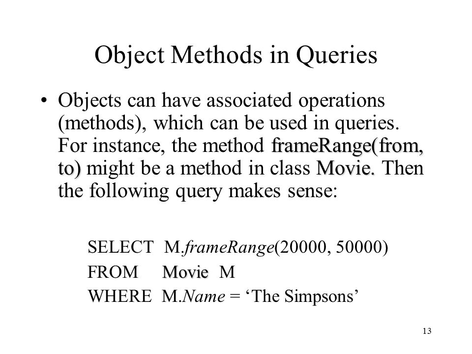 13 Object Methods in Queries frameRange(from, to)Movie.Objects can have associated operations (methods), which can be used in queries.
