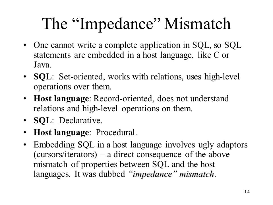 14 The Impedance Mismatch One cannot write a complete application in SQL, so SQL statements are embedded in a host language, like C or Java.