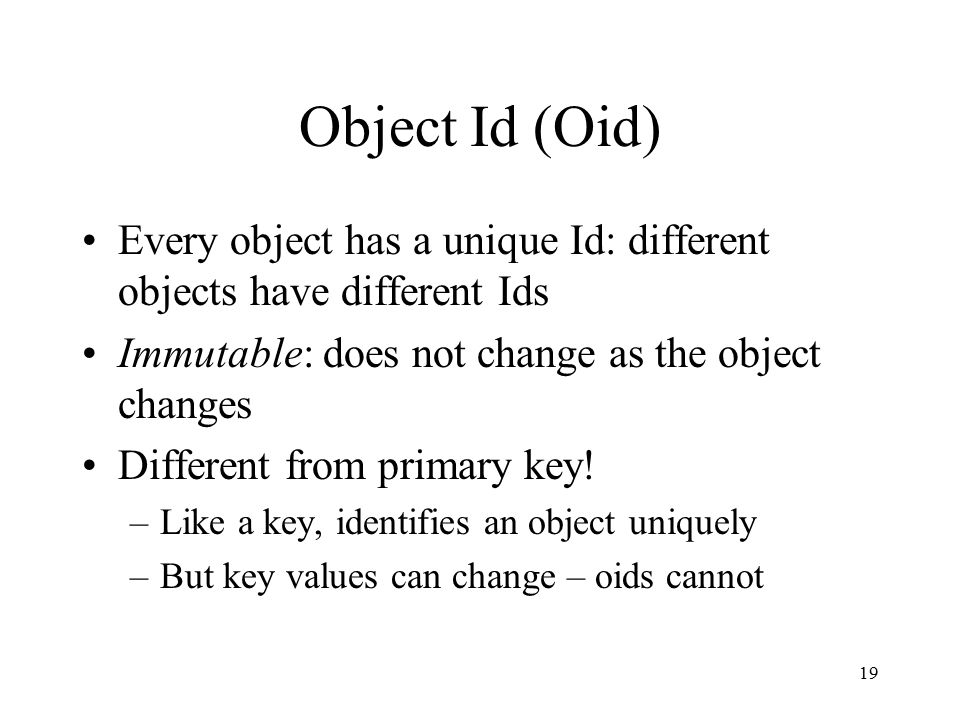 19 Object Id (Oid) Every object has a unique Id: different objects have different Ids Immutable: does not change as the object changes Different from primary key.