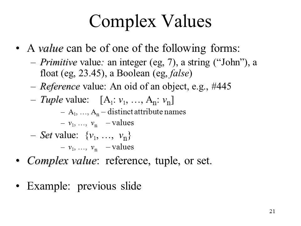 21 Complex Values valueA value can be of one of the following forms: –Primitive: –Primitive value: an integer (eg, 7), a string ( John ), a float (eg, 23.45), a Boolean (eg, false) –Reference –Reference value: An oid of an object, e.g., #445 –Tuple –Tuple value: [A 1 : v 1, …, A n : v n ] –A 1, …, A n – distinct attribute names –v 1, …, v n – values –Set –Set value: {v 1, …, v n } –v 1, …, v n – values ComplexvalueComplex value: reference, tuple, or set.