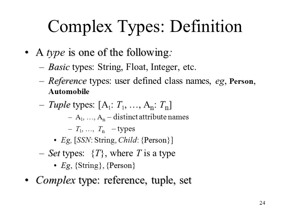 24 Complex Types: Definition A is one of the following:A type is one of the following: –Basic –Basic types: String, Float, Integer, etc.