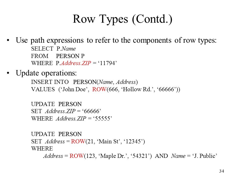 34 Row Types (Contd.) Use path expressions to refer to the components of row types: SELECT P.Name PERSON FROM PERSON P WHERE P.Address.ZIP = '11794' Update operations: PERSON INSERT INTO PERSON(Name, Address) VALUES ('John Doe', ROW(666, 'Hollow Rd.', '66666')) PERSON UPDATE PERSON SET Address.ZIP = '66666' WHERE Address.ZIP = '55555' PERSON UPDATE PERSON SET Address = ROW(21, 'Main St', '12345') WHERE Address = ROW(123, 'Maple Dr.', '54321') AND Name = 'J.