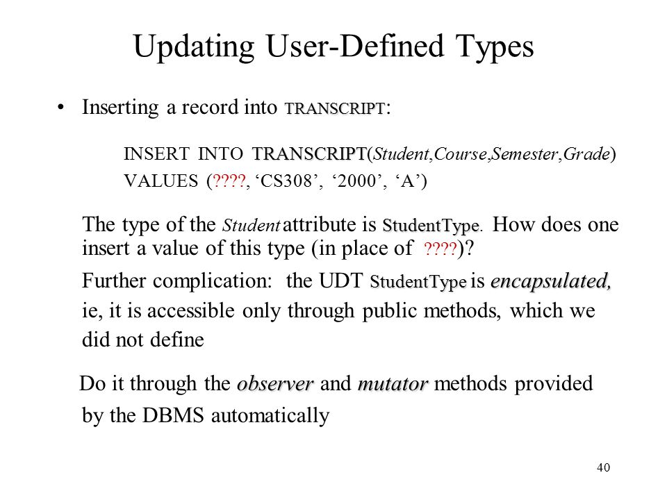 40 Updating User-Defined Types TRANSCRIPTInserting a record into TRANSCRIPT : TRANSCRIPT INSERT INTO TRANSCRIPT(Student,Course,Semester,Grade) VALUES ( , 'CS308', '2000', 'A') StudentType The type of the Student attribute is StudentType.