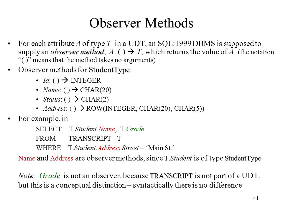 41 Observer Methods observer methodFor each attribute A of type T in a UDT, an SQL:1999 DBMS is supposed to supply an observer method, A: ( )  T, which returns the value of A (the notation ( ) means that the method takes no arguments) StudentTypeObserver methods for StudentType: Id: ( )  INTEGER Name: ( )  CHAR(20) Status: ( )  CHAR(2) Address: ( )  ROW(INTEGER, CHAR(20), CHAR(5)) For example, in SELECT T.Student.Name, T.Grade TRANSCRIPT FROM TRANSCRIPT T WHERE T.Student.Address.Street = 'Main St.' StudentType Name and Address are observer methods, since T.Student is of type StudentType TRANSCRIPT Note: Grade is not an observer, because TRANSCRIPT is not part of a UDT, but this is a conceptual distinction – syntactically there is no difference
