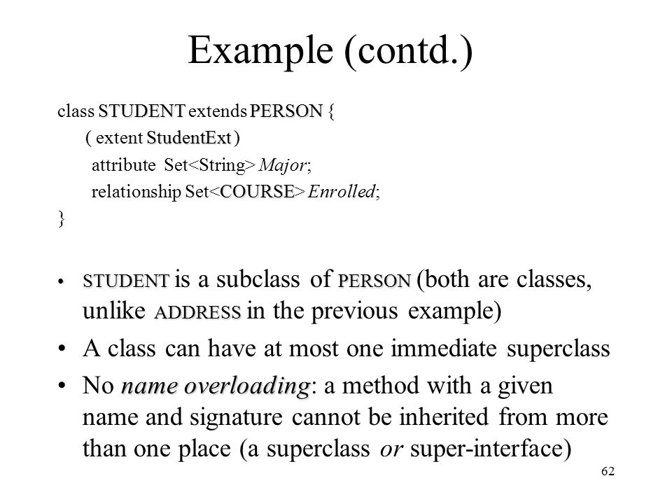 62 Example (contd.) STUDENTPERSON class STUDENT extends PERSON { StudentExt ( extent StudentExt ) attribute Set Major; COURSE relationship Set Enrolled; } STUDENTPERSON ADDRESSSTUDENT is a subclass of PERSON (both are classes, unlike ADDRESS in the previous example) A class can have at most one immediate superclass name overloadingNo name overloading: a method with a given name and signature cannot be inherited from more than one place (a superclass or super-interface)